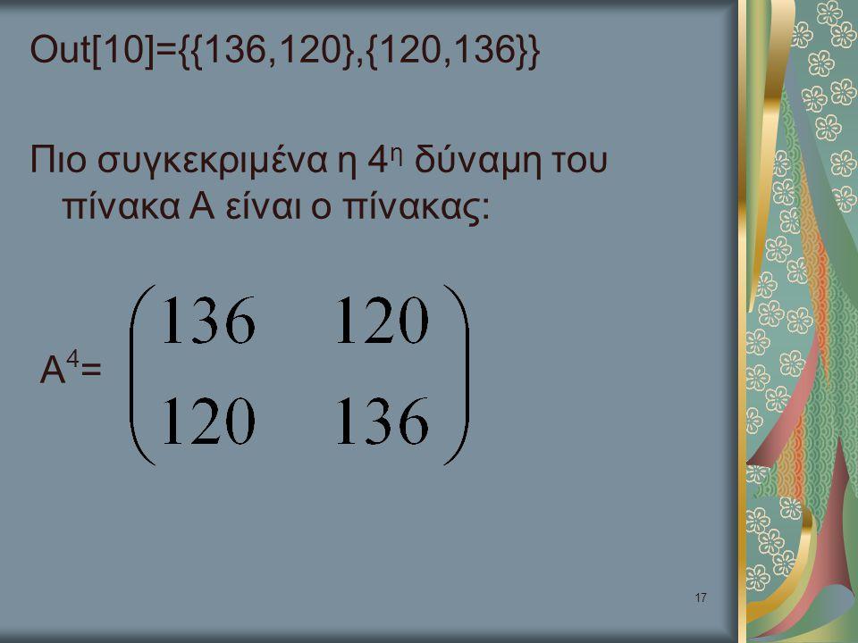 Out[10]={{136,120},{120,136}} Πιο συγκεκριμένα η 4η δύναμη του πίνακα Α είναι ο πίνακας: Α4=